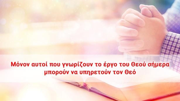 Μόνον αυτοί που γνωρίζουν το έργο του Θεού σήμερα μπορούν να υπηρετούν τον Θεό